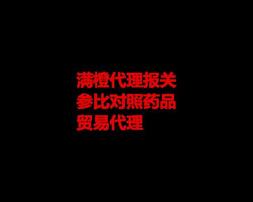 深圳正品參比藥品進口代理報關流程 服務為先 滿橙至盈供應