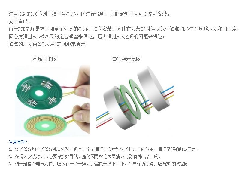 其由弹性材料-电刷、滑动触点表面材料-导电环、绝缘材料、粘结材料、组合支架、精密轴承、防尘罩及其他辅助件等组成。电刷采用贵金属合金材料,呈II型与导电环环槽对称双接触,借助电刷的弹性压力与导电环环槽滑动接触来传递信号及电流。 精密导电滑环属于高科技产品,一直以来被应用于undefined军事领域,是各种精密转台、离心机和惯导设备的关键器件。随着我国经济的不断发展,民用领域也越来越多的涉足使用此类产品,用于工业自动系统控制中。在国外先进发达undefined,该类产品已逐渐由军用产品转化为民用产品,近几